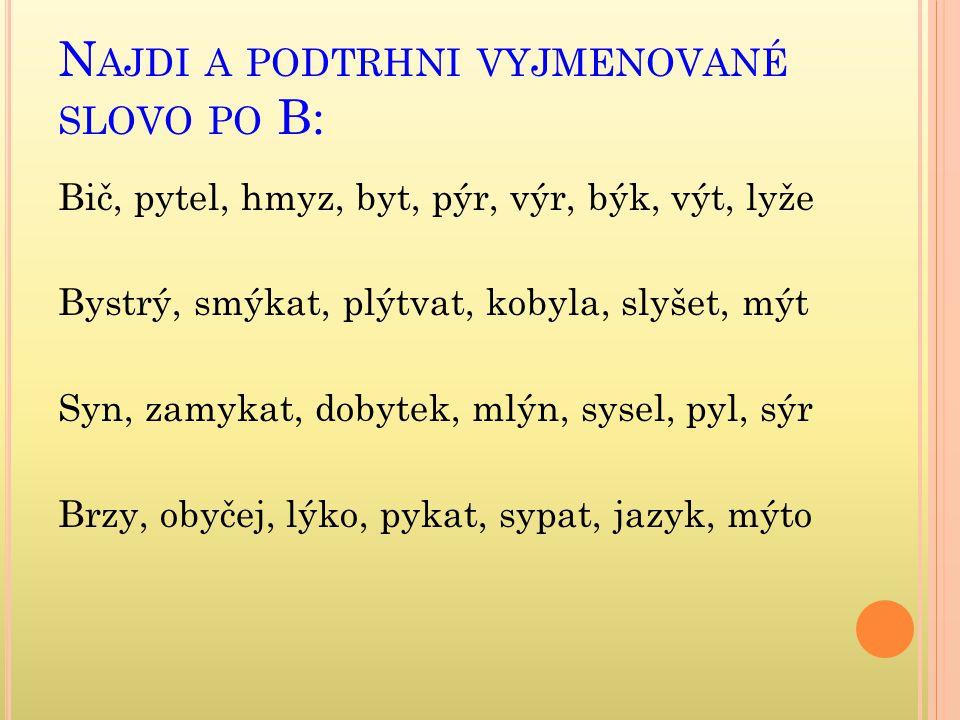 N AJDI A PODTRHNI VYJMENOVANÉ SLOVO PO B: Bič, pytel, hmyz, byt, pýr, výr, býk, výt, lyže Bystrý, smýkat, plýtvat, kobyla, slyšet, mýt Syn, zamykat, dobytek, mlýn, sysel, pyl, sýr Brzy, obyčej, lýko, pykat, sypat, jazyk, mýto