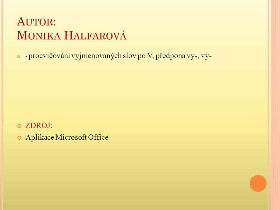 A UTOR : M ONIKA H ALFAROVÁ - procvičování vyjmenovaných slov po V, předpona vy-, vý- ZDROJ: Aplikace Microsoft Office