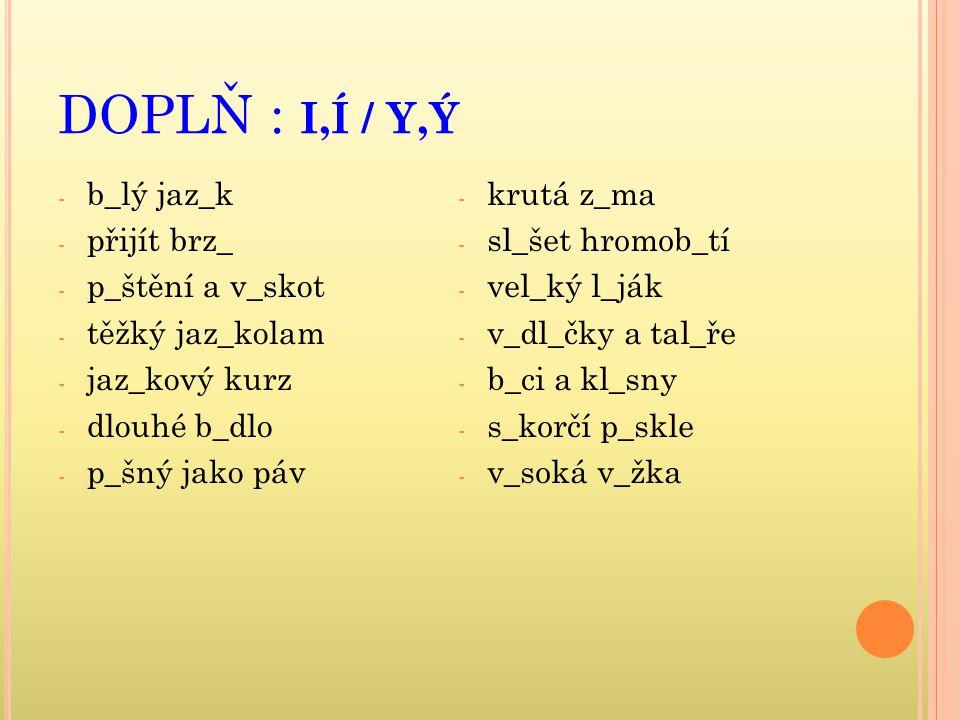 DOPLŇ : I,Í / Y,Ý - b_lý jaz_k - přijít brz_ - p_štění a v_skot - těžký jaz_kolam - jaz_kový kurz - dlouhé b_dlo - p_šný jako páv - krutá z_ma - sl_šet hromob_tí - vel_ký l_ják - v_dl_čky a tal_ře - b_ci a kl_sny - s_korčí p_skle - v_soká v_žka