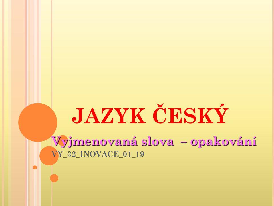 JAZYK ČESKÝ Vyjmenovaná slova – opakování VY_32_INOVACE_01_19