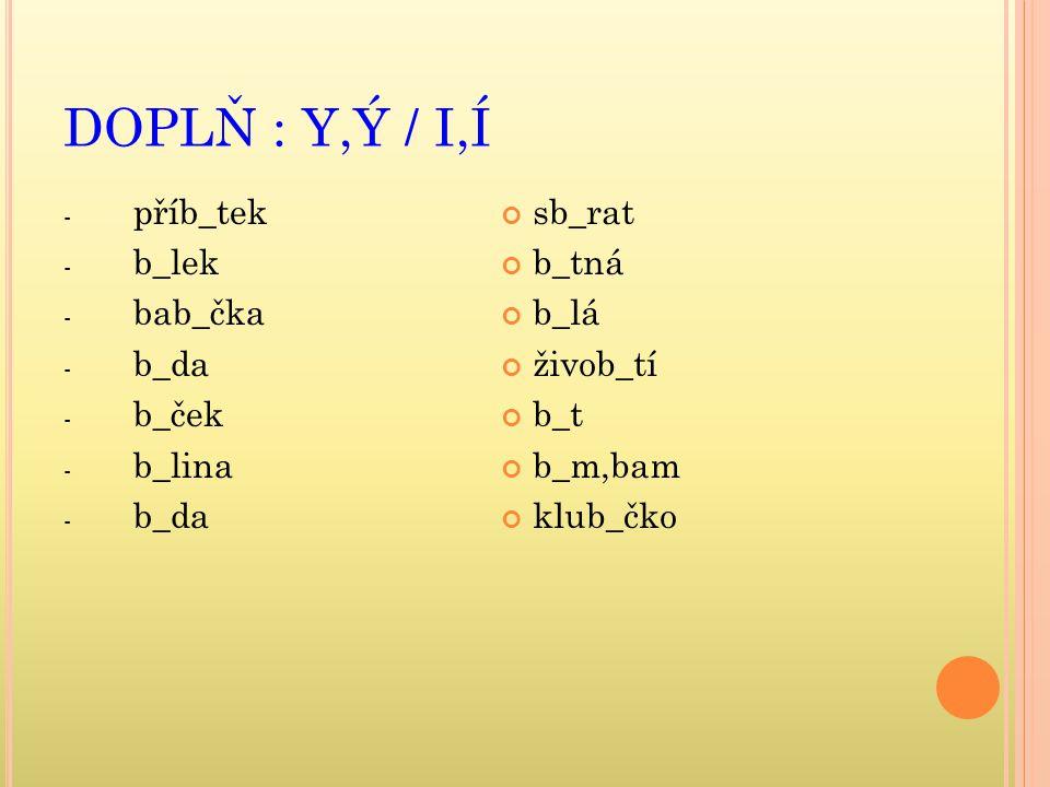 DOPLŇ : Y,Ý / I,Í - příb_tek - b_lek - bab_čka - b_da - b_ček - b_lina - b_da sb_rat b_tná b_lá živob_tí b_t b_m,bam klub_čko