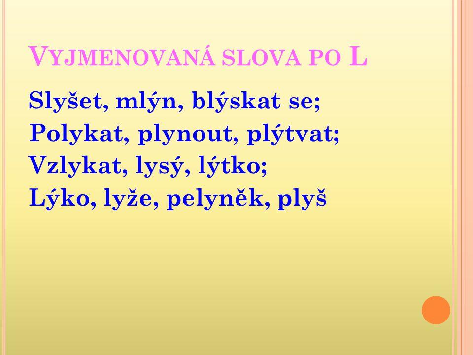 V YJMENOVANÁ SLOVA PO L Slyšet, mlýn, blýskat se; Polykat, plynout, plýtvat; Vzlykat, lysý, lýtko; Lýko, lyže, pelyněk, plyš