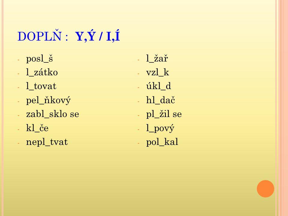 DOPLŇ : Y,Ý / I,Í - posl_š - l_zátko - l_tovat - pel_ňkový - zabl_sklo se - kl_če - nepl_tvat - l_žař - vzl_k - úkl_d - hl_dač - pl_žil se - l_pový - pol_kal