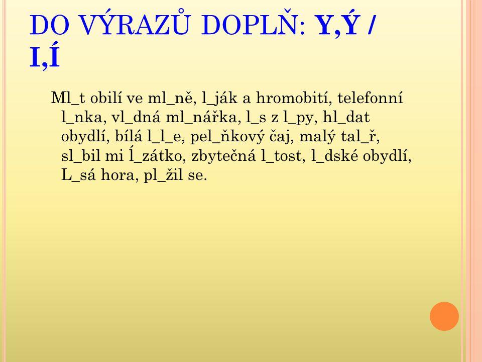 DO VÝRAZŮ DOPLŇ: Y,Ý / I,Í Ml_t obilí ve ml_ně, l_ják a hromobití, telefonní l_nka, vl_dná ml_nářka, l_s z l_py, hl_dat obydlí, bílá l_l_e, pel_ňkový čaj, malý tal_ř, sl_bil mi ĺ_zátko, zbytečná l_tost, l_dské obydlí, L_sá hora, pl_žil se.