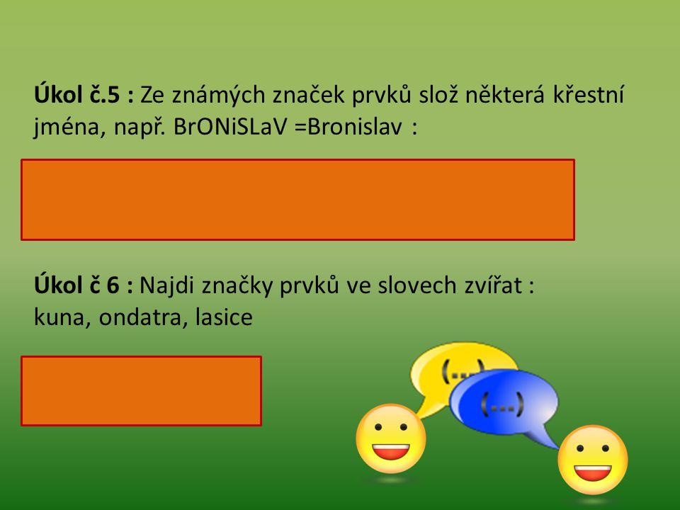 Úkol č.5 : Ze známých značek prvků slož některá křestní jména, např.