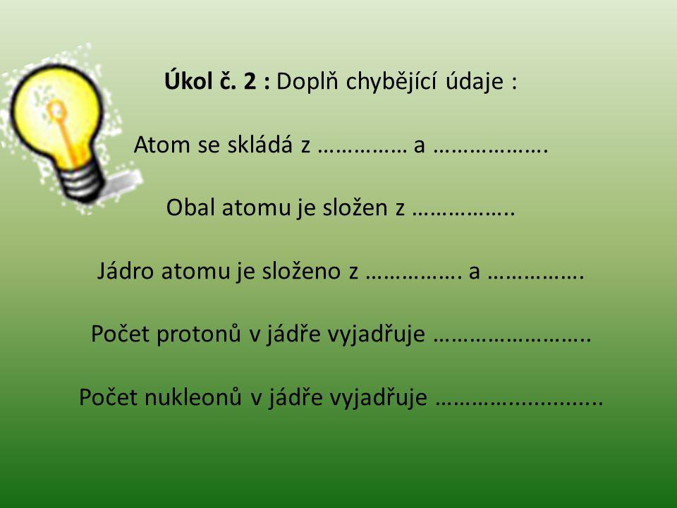 Úkol č. 2 : Doplň chybějící údaje : Atom se skládá z …………… a ……………….