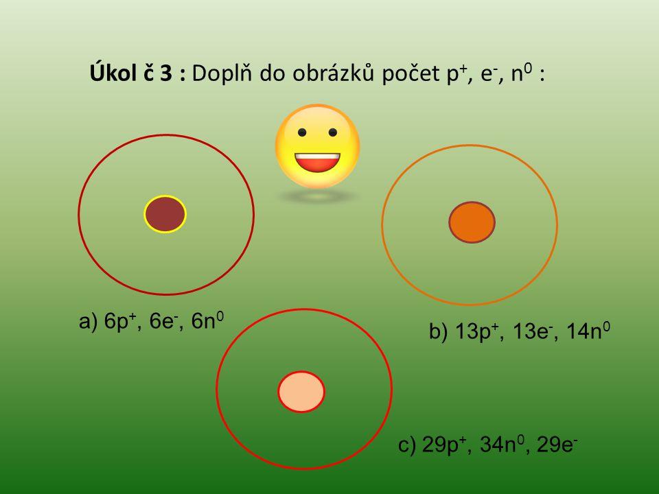 Úkol č 3 : Doplň do obrázků počet p +, e -, n 0 : a) 6p +, 6e -, 6n 0 b) 13p +, 13e -, 14n 0 c) 29p +, 34n 0, 29e -