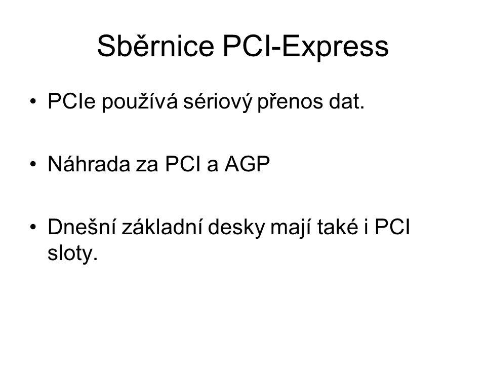 Sběrnice PCI-Express PCIe používá sériový přenos dat. Náhrada za PCI a AGP Dnešní základní desky mají také i PCI sloty.