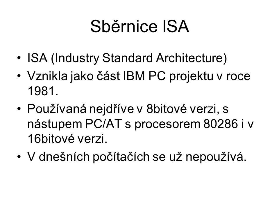 Sběrnice ISA ISA (Industry Standard Architecture) Vznikla jako část IBM PC projektu v roce 1981. Používaná nejdříve v 8bitové verzi, s nástupem PC/AT