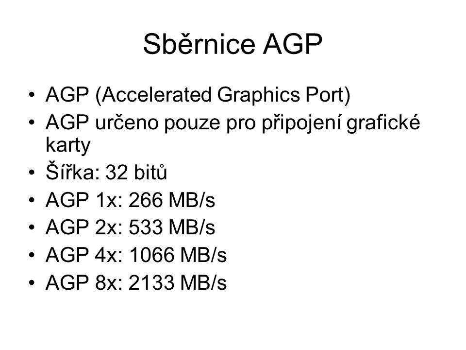 Sběrnice AGP AGP (Accelerated Graphics Port) AGP určeno pouze pro připojení grafické karty Šířka: 32 bitů AGP 1x: 266 MB/s AGP 2x: 533 MB/s AGP 4x: 10