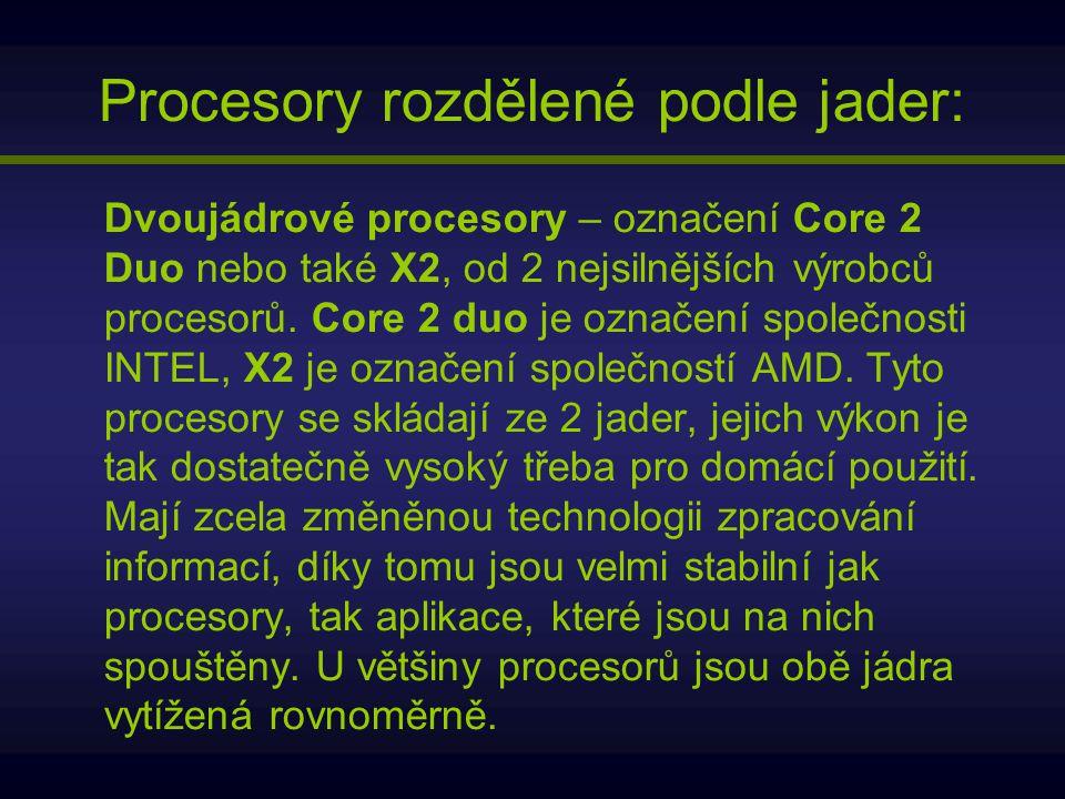 Procesory rozdělené podle jader: Dvoujádrové procesory – označení Core 2 Duo nebo také X2, od 2 nejsilnějších výrobců procesorů. Core 2 duo je označen