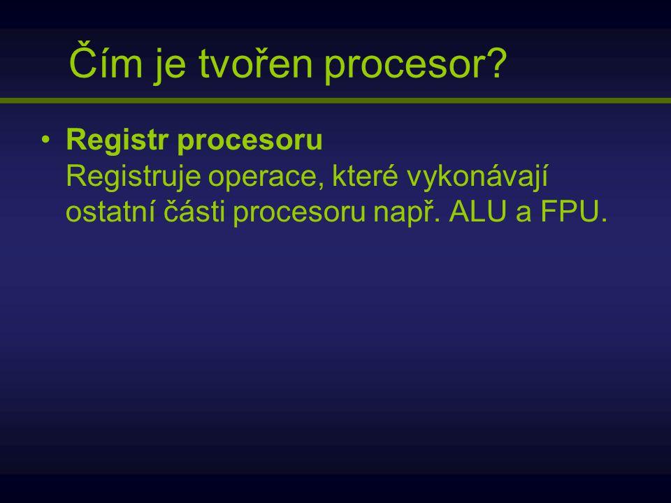 Registr procesoru Registruje operace, které vykonávají ostatní části procesoru např. ALU a FPU. Čím je tvořen procesor?