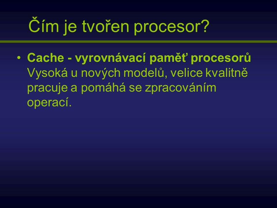 Cache - vyrovnávací paměť procesorů Vysoká u nových modelů, velice kvalitně pracuje a pomáhá se zpracováním operací. Čím je tvořen procesor?