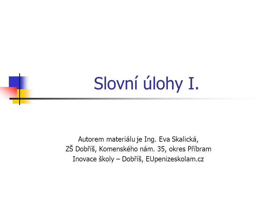 Slovní úlohy I. Autorem materiálu je Ing. Eva Skalická, ZŠ Dobříš, Komenského nám.