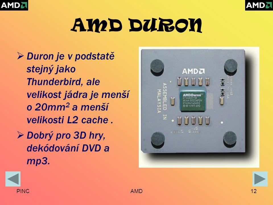 PINCAMD12 AMD DURON  Duron je v podstatě stejný jako Thunderbird, ale velikost jádra je menší o 20mm 2 a menší velikosti L2 cache.