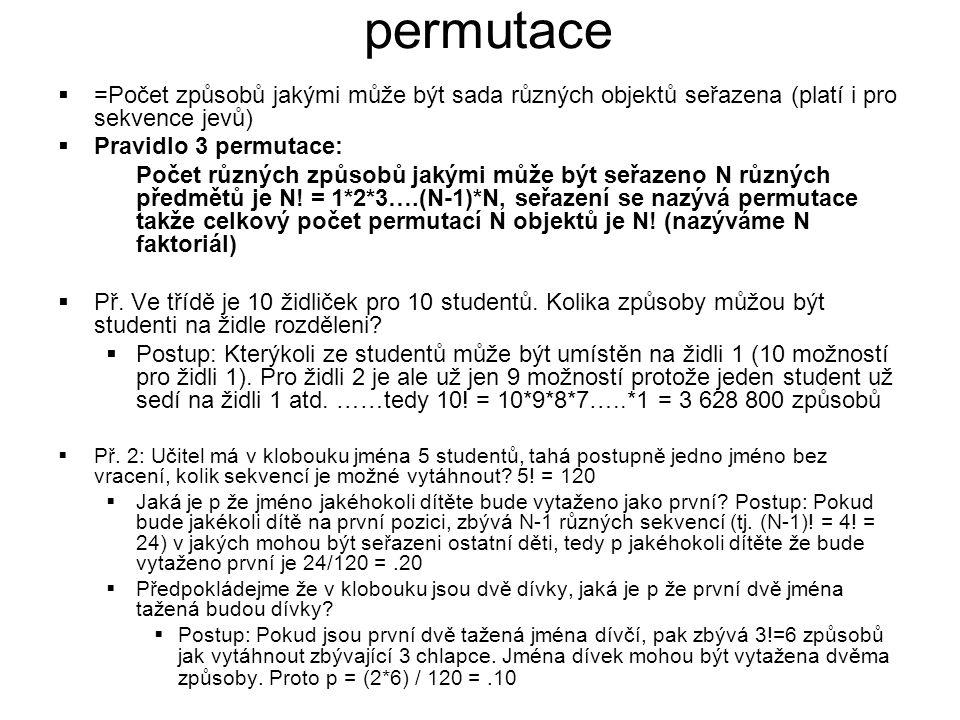 permutace  =Počet způsobů jakými může být sada různých objektů seřazena (platí i pro sekvence jevů)  Pravidlo 3 permutace: Počet různých způsobů jakými může být seřazeno N různých předmětů je N.