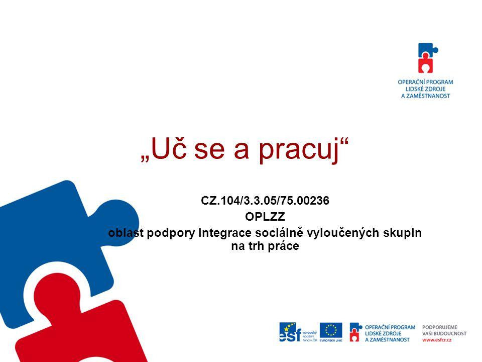 """""""Uč se a pracuj"""" CZ.104/3.3.05/75.00236 OPLZZ oblast podpory Integrace sociálně vyloučených skupin na trh práce"""