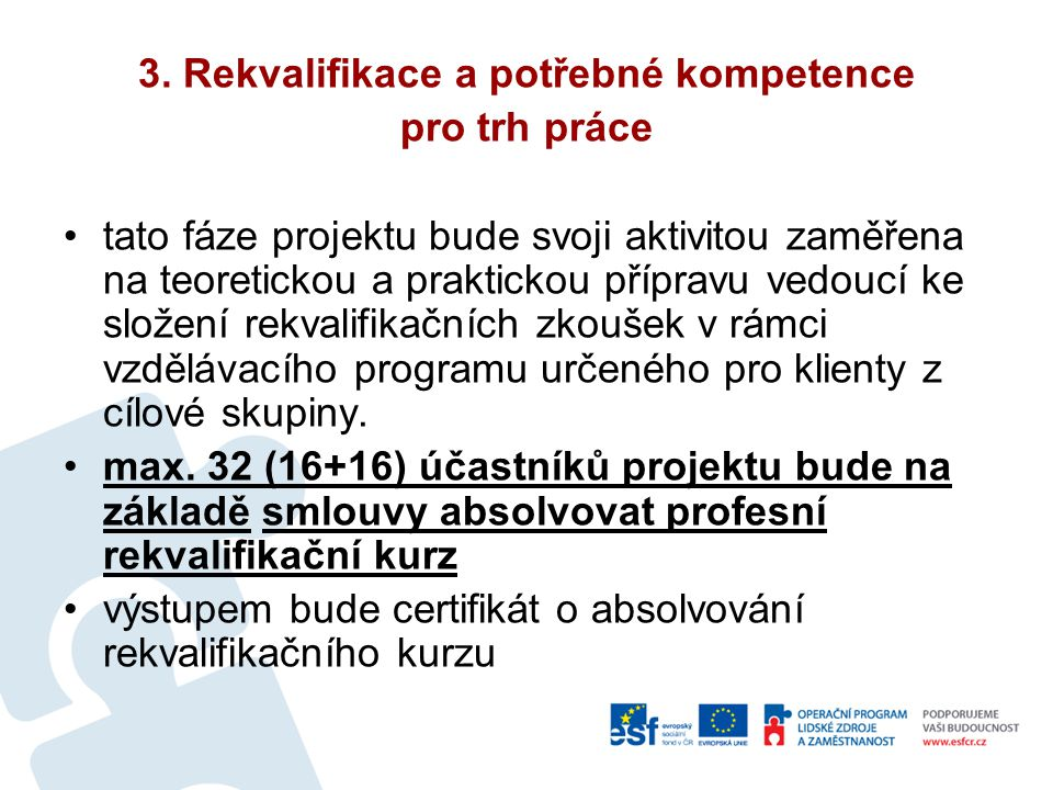 3. Rekvalifikace a potřebné kompetence pro trh práce tato fáze projektu bude svoji aktivitou zaměřena na teoretickou a praktickou přípravu vedoucí ke