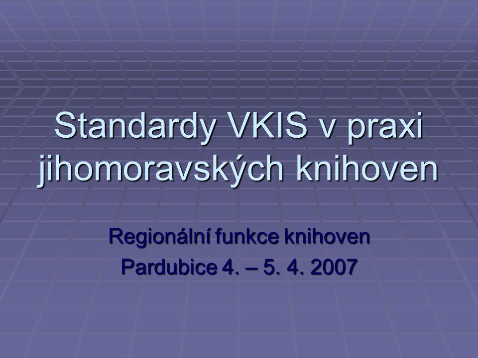Standardy VKIS v praxi jihomoravských knihoven Regionální funkce knihoven Pardubice 4. – 5. 4. 2007