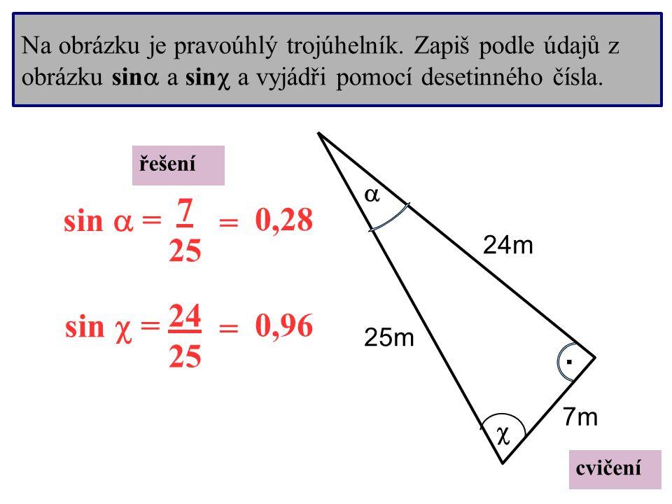 Na obrázku je pravoúhlý trojúhelník. Zapiš podle údajů z obrázku sin  a sin  a vyjádři pomocí desetinného čísla..   24m 7m 25m cvičení sin  = sin