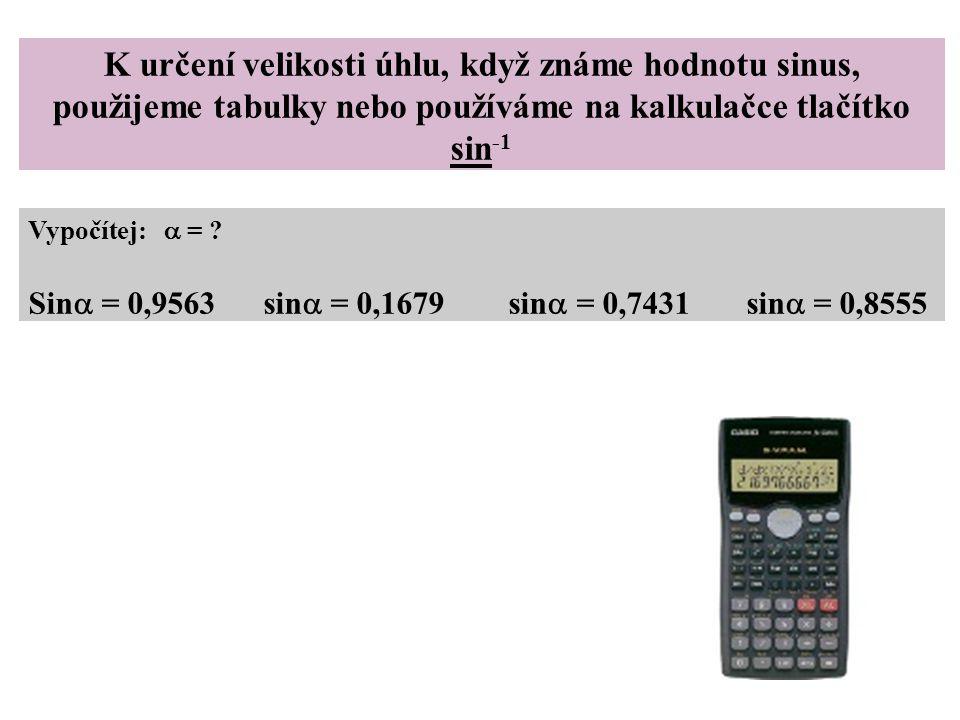 K určení velikosti úhlu, když známe hodnotu sinus, použijeme tabulky nebo používáme na kalkulačce tlačítko sin -1 Vypočítej:  = ? Sin  = 0,9563 sin