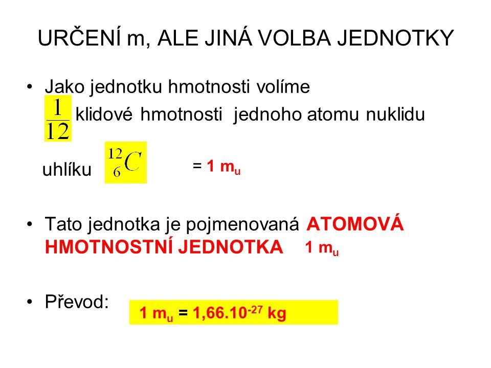 URČENÍ m, ALE JINÁ VOLBA JEDNOTKY Jako jednotku hmotnosti volíme klidové hmotnosti jednoho atomu nuklidu uhlíku Tato jednotka je pojmenovaná ATOMOVÁ HMOTNOSTNÍ JEDNOTKA Převod: = 1 m u 1 m u = 1,66.10 -27 kg 1 m u