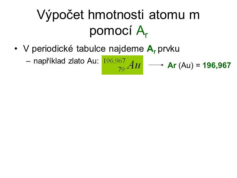 Výpočet hmotnosti atomu m pomocí A r V periodické tabulce najdeme A r prvku –například zlato Au: Ar (Au) = 196,967
