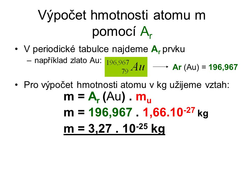 Výpočet hmotnosti atomu m pomocí A r V periodické tabulce najdeme A r prvku –například zlato Au: Pro výpočet hmotnosti atomu v kg užijeme vztah: m = A r (Au).