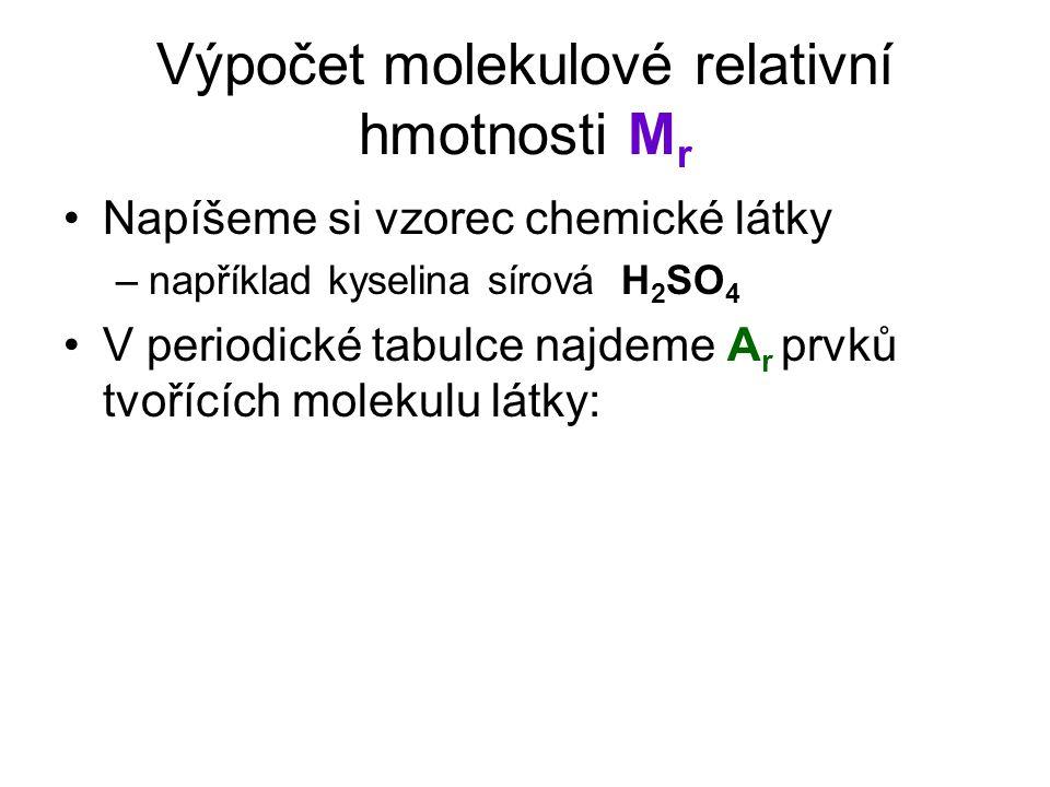 Výpočet molekulové relativní hmotnosti M r Napíšeme si vzorec chemické látky –například kyselina sírová H 2 SO 4 V periodické tabulce najdeme A r prvků tvořících molekulu látky: