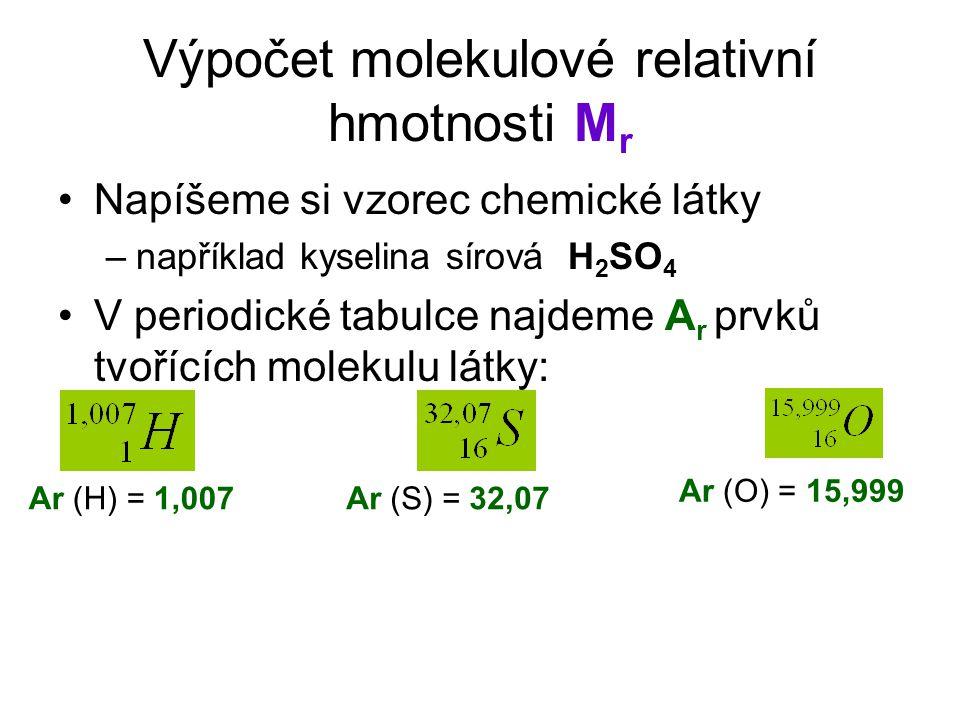 Výpočet molekulové relativní hmotnosti M r Napíšeme si vzorec chemické látky –například kyselina sírová H 2 SO 4 V periodické tabulce najdeme A r prvků tvořících molekulu látky: Ar (H) = 1,007 Ar (O) = 15,999 Ar (S) = 32,07
