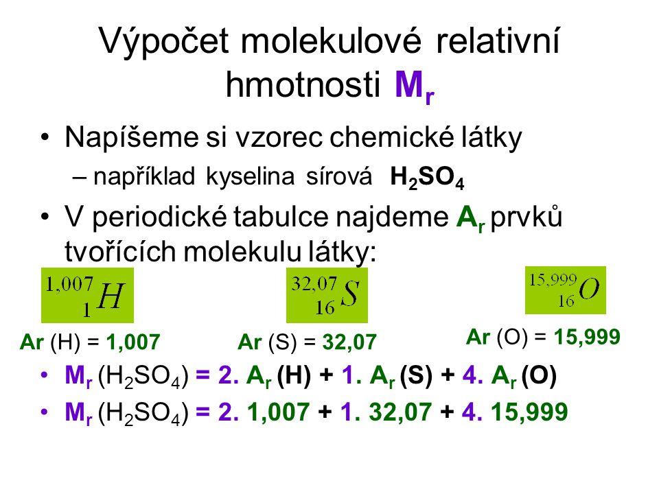 Výpočet molekulové relativní hmotnosti M r Napíšeme si vzorec chemické látky –například kyselina sírová H 2 SO 4 V periodické tabulce najdeme A r prvků tvořících molekulu látky: M r (H 2 SO 4 ) = 2.