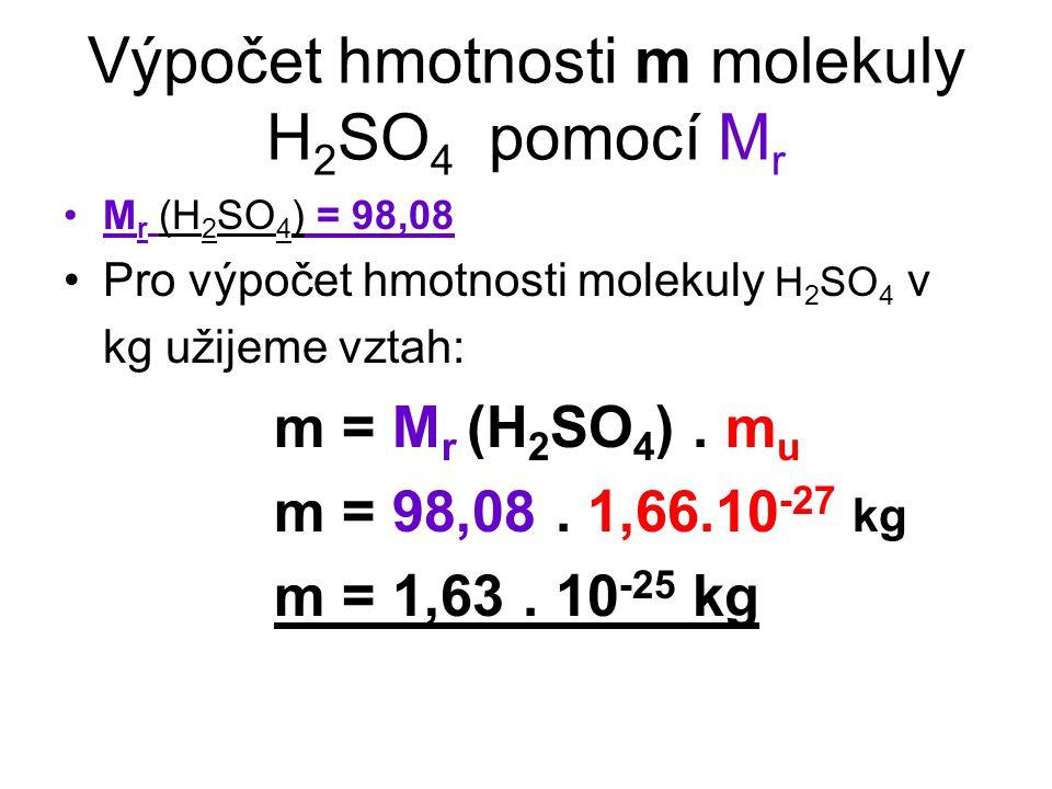 Výpočet hmotnosti m molekuly H 2 SO 4 pomocí M r M r (H 2 SO 4 ) = 98,08 Pro výpočet hmotnosti molekuly H 2 SO 4 v kg užijeme vztah: m = M r (H 2 SO 4 ).
