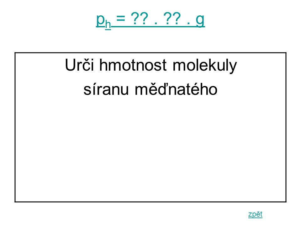 p h = . . g zpět Urči hmotnost molekuly síranu měďnatého