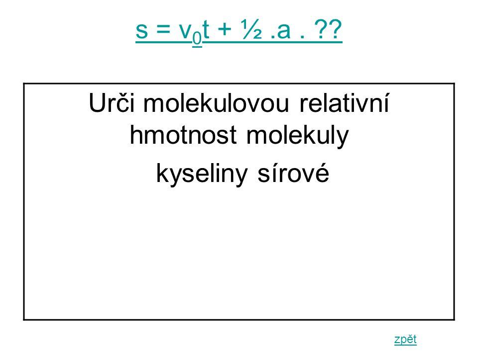 s = v 0 t + ½.a. zpět Urči molekulovou relativní hmotnost molekuly kyseliny sírové