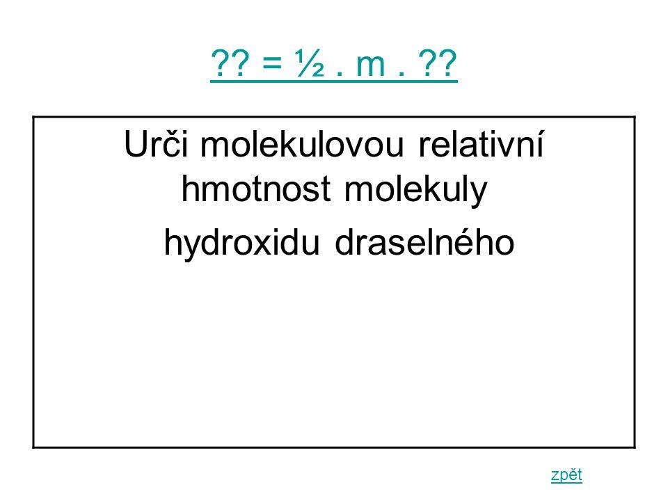 = ½. m. zpět Urči molekulovou relativní hmotnost molekuly hydroxidu draselného