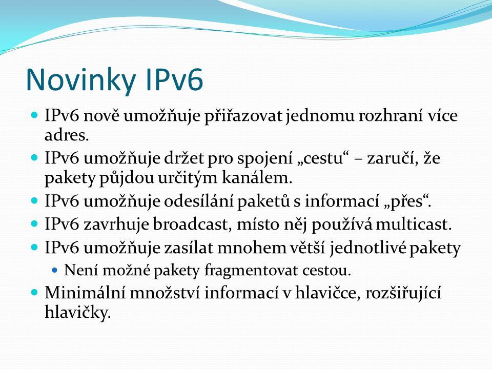 """Novinky IPv6 IPv6 nově umožňuje přiřazovat jednomu rozhraní více adres. IPv6 umožňuje držet pro spojení """"cestu"""" – zaručí, že pakety půjdou určitým kan"""