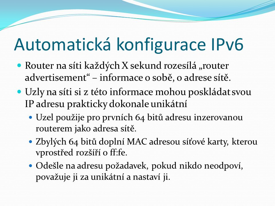 """Automatická konfigurace IPv6 Router na síti každých X sekund rozesílá """"router advertisement"""" – informace o sobě, o adrese sítě. Uzly na síti si z této"""
