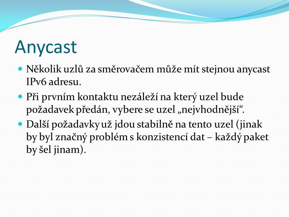 Anycast Několik uzlů za směrovačem může mít stejnou anycast IPv6 adresu. Při prvním kontaktu nezáleží na který uzel bude požadavek předán, vybere se u