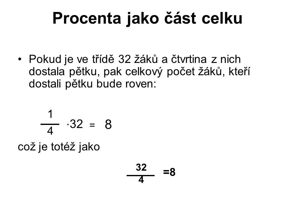 Procenta jako část celku Pokud je ve třídě 32 žáků a čtvrtina z nich dostala pětku, pak celkový počet žáků, kteří dostali pětku bude roven: 1 4 ⋅ 32 = 8 což je totéž jako 32 =8 4