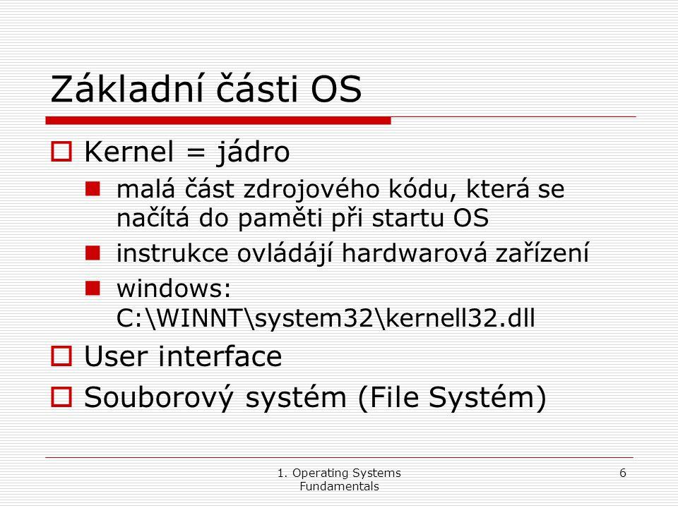 1. Operating Systems Fundamentals 6 Základní části OS  Kernel = jádro malá část zdrojového kódu, která se načítá do paměti při startu OS instrukce ov