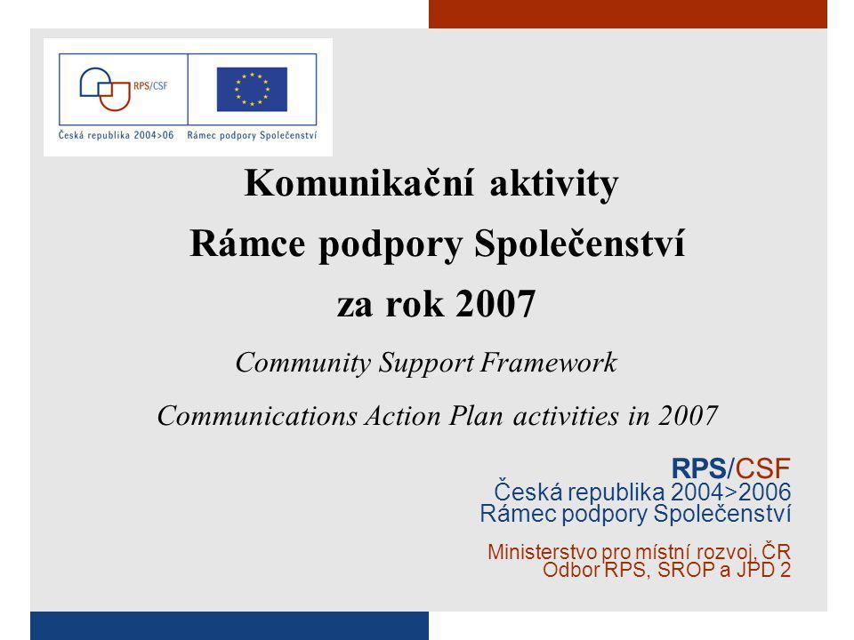 RPS/CSF Česká republika 2004>2006 Rámec podpory Společenství Ministerstvo pro místní rozvoj, ČR Odbor RPS, SROP a JPD 2 Komunikační aktivity Rámce podpory Společenství za rok 2007 Community Support Framework Communications Action Plan activities in 2007