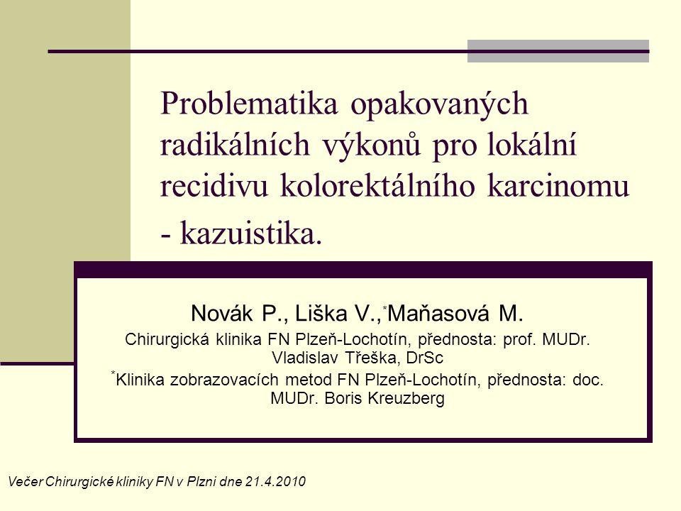 Problematika opakovaných radikálních výkonů pro lokální recidivu kolorektálního karcinomu - kazuistika. Novák P., Liška V., * Maňasová M. Chirurgická