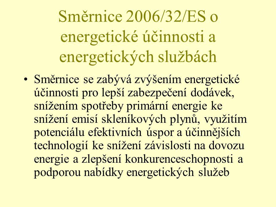 Směrnice 2006/32/ES o energetické účinnosti a energetických službách Směrnice se zabývá zvýšením energetické účinnosti pro lepší zabezpečení dodávek, snížením spotřeby primární energie ke snížení emisí skleníkových plynů, využitím potenciálu efektivních úspor a účinnějších technologií ke snížení závislosti na dovozu energie a zlepšení konkurenceschopnosti a podporou nabídky energetických služeb