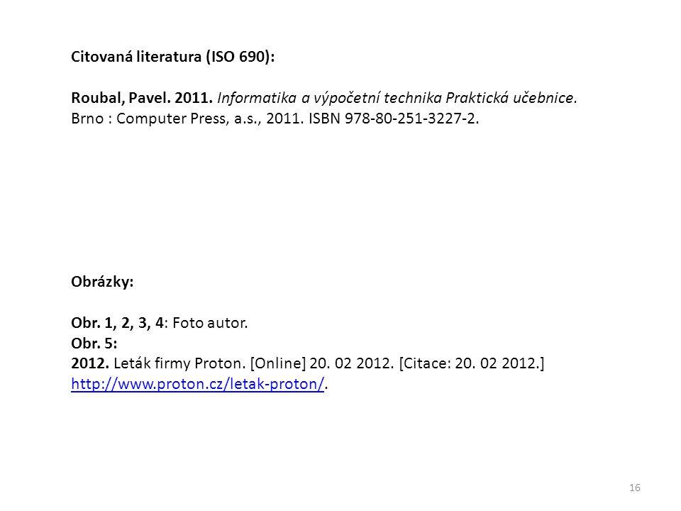 16 Citovaná literatura (ISO 690): Roubal, Pavel. 2011. Informatika a výpočetní technika Praktická učebnice. Brno : Computer Press, a.s., 2011. ISBN 97