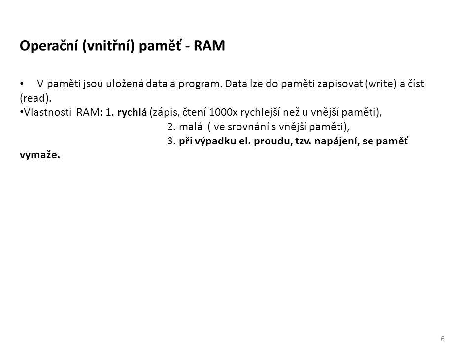 6 Operační (vnitřní) paměť - RAM V paměti jsou uložená data a program. Data lze do paměti zapisovat (write) a číst (read). Vlastnosti RAM: 1. rychlá (