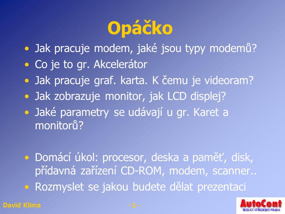 David Klíma- 1 - Opáčko Jak pracuje modem, jaké jsou typy modemů? Co je to gr. Akcelerátor Jak pracuje graf. karta. K čemu je videoram? Jak zobrazuje
