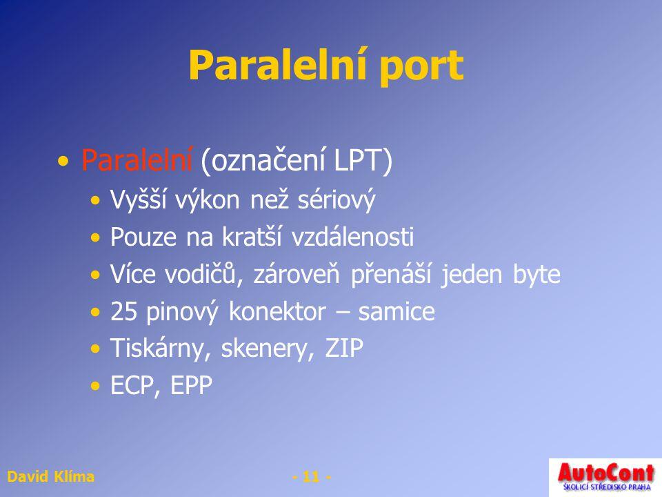 David Klíma- 11 - Paralelní port Paralelní (označení LPT) Vyšší výkon než sériový Pouze na kratší vzdálenosti Více vodičů, zároveň přenáší jeden byte