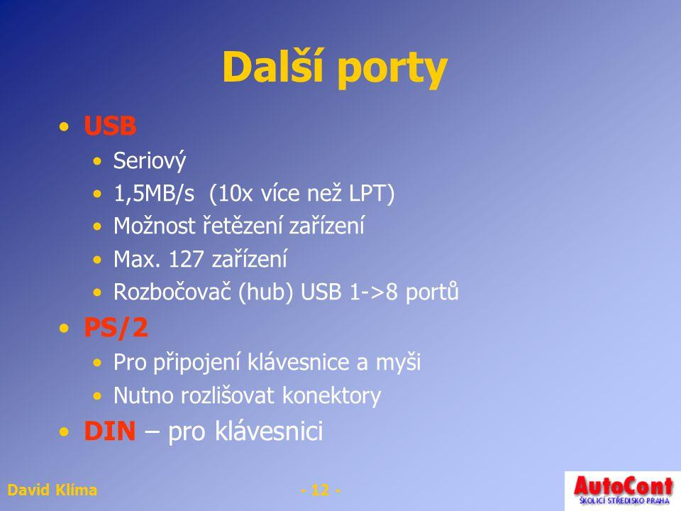 David Klíma- 12 - Další porty USB Seriový 1,5MB/s (10x více než LPT) Možnost řetězení zařízení Max. 127 zařízení Rozbočovač (hub) USB 1->8 portů PS/2