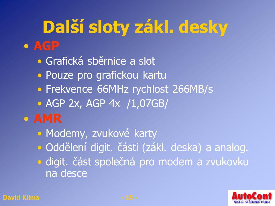 David Klíma- 15 - Další sloty zákl. desky AGP Grafická sběrnice a slot Pouze pro grafickou kartu Frekvence 66MHz rychlost 266MB/s AGP 2x, AGP 4x /1,07