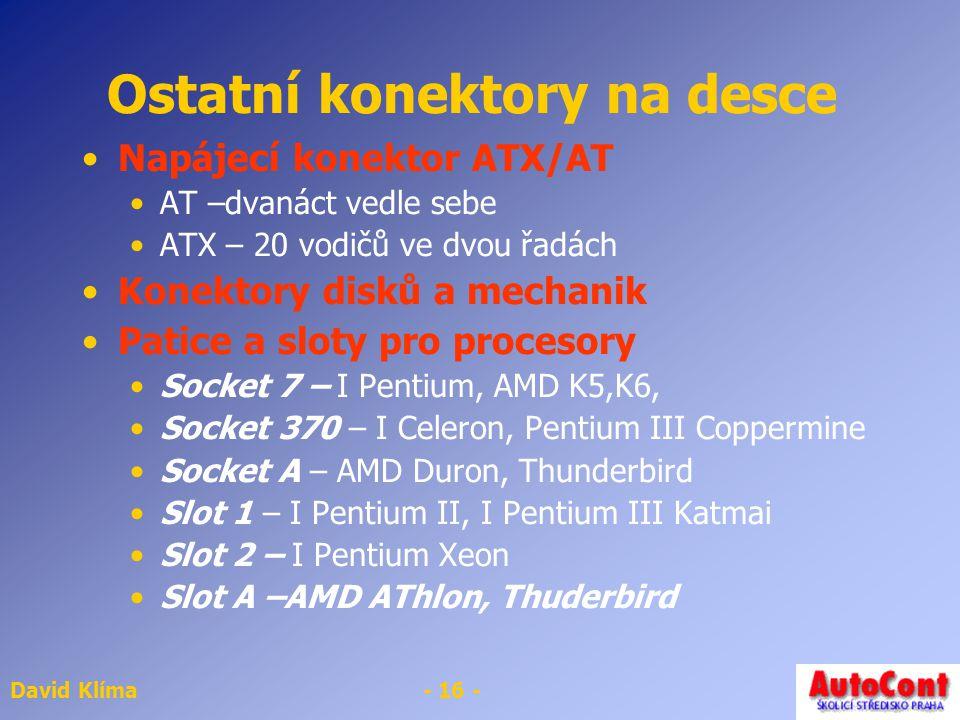 David Klíma- 16 - Ostatní konektory na desce Napájecí konektor ATX/AT AT –dvanáct vedle sebe ATX – 20 vodičů ve dvou řadách Konektory disků a mechanik